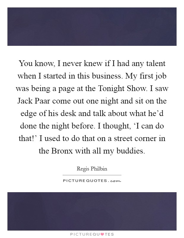 You know, I never knew if I had any talent when I started in this business. My first job was being a page at the Tonight Show. I saw Jack Paar come out one night and sit on the edge of his desk and talk about what he'd done the night before. I thought, 'I can do that!' I used to do that on a street corner in the Bronx with all my buddies Picture Quote #1