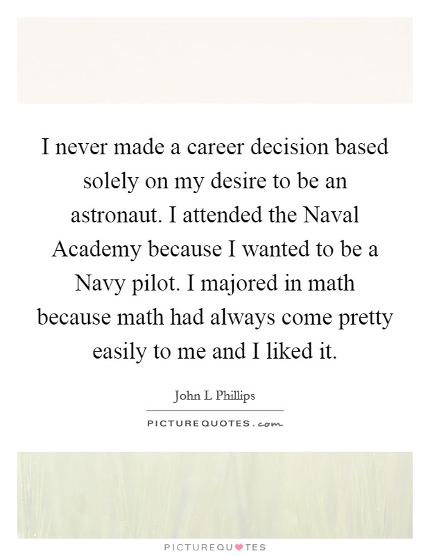 I never made a career decision based solely on my desire to be an astronaut. I attended the Naval Academy because I wanted to be a Navy pilot. I majored in math because math had always come pretty easily to me and I liked it Picture Quote #1