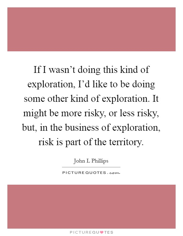 If I wasn't doing this kind of exploration, I'd like to be doing some other kind of exploration. It might be more risky, or less risky, but, in the business of exploration, risk is part of the territory Picture Quote #1