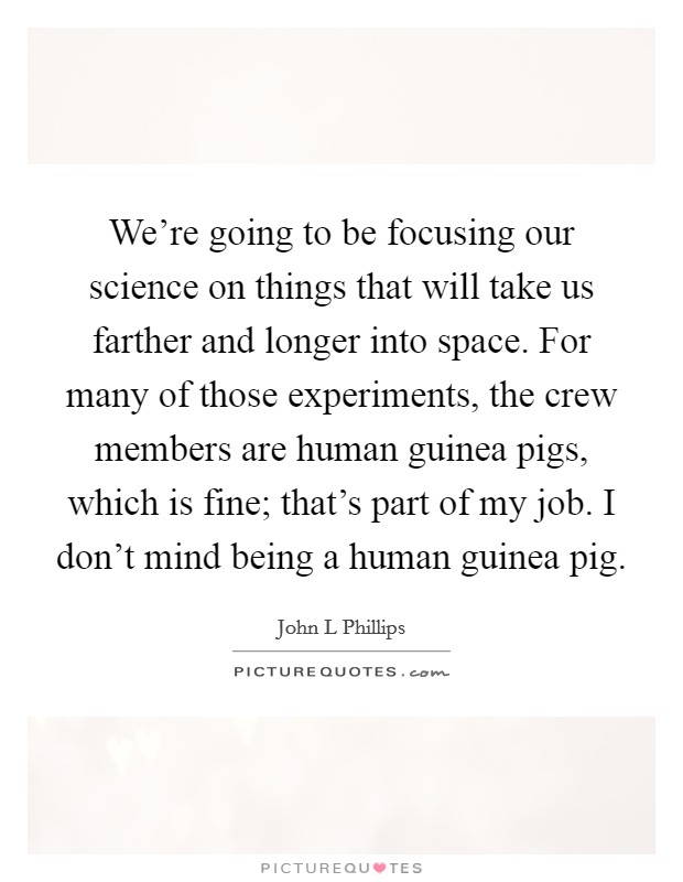 We're going to be focusing our science on things that will take us farther and longer into space. For many of those experiments, the crew members are human guinea pigs, which is fine; that's part of my job. I don't mind being a human guinea pig Picture Quote #1