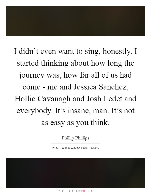 I didn't even want to sing, honestly. I started thinking about how long the journey was, how far all of us had come - me and Jessica Sanchez, Hollie Cavanagh and Josh Ledet and everybody. It's insane, man. It's not as easy as you think Picture Quote #1