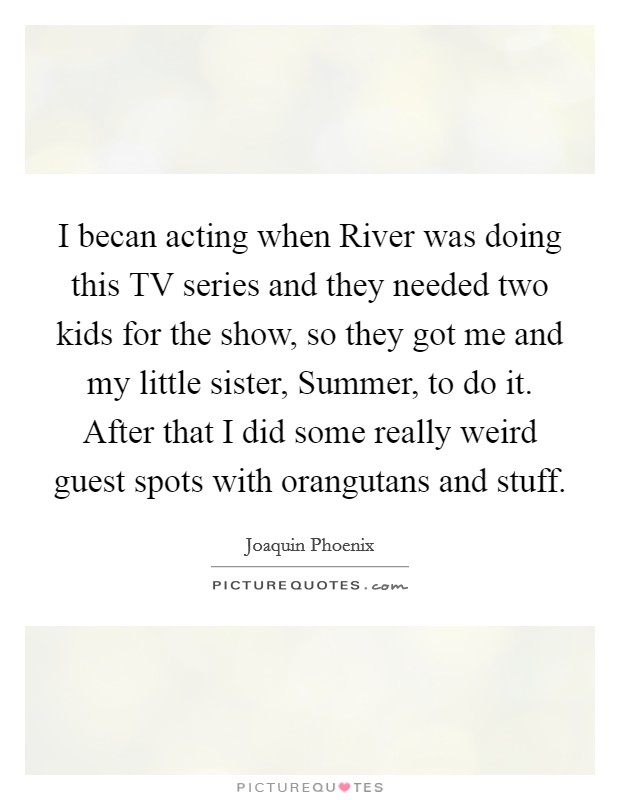 I becan acting when River was doing this TV series and they needed two kids for the show, so they got me and my little sister, Summer, to do it. After that I did some really weird guest spots with orangutans and stuff Picture Quote #1