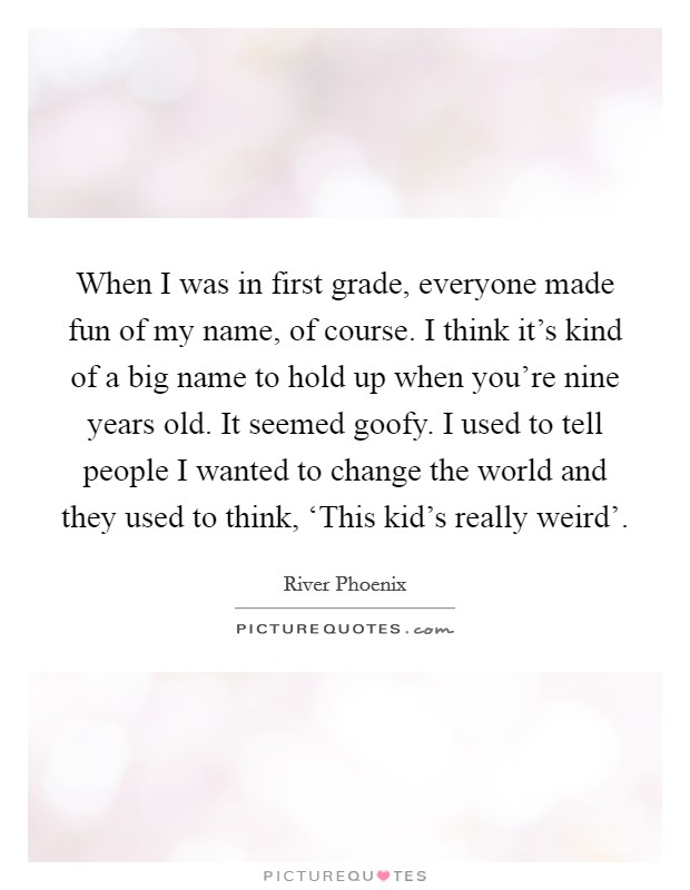 When I was in first grade, everyone made fun of my name, of course. I think it's kind of a big name to hold up when you're nine years old. It seemed goofy. I used to tell people I wanted to change the world and they used to think, 'This kid's really weird' Picture Quote #1