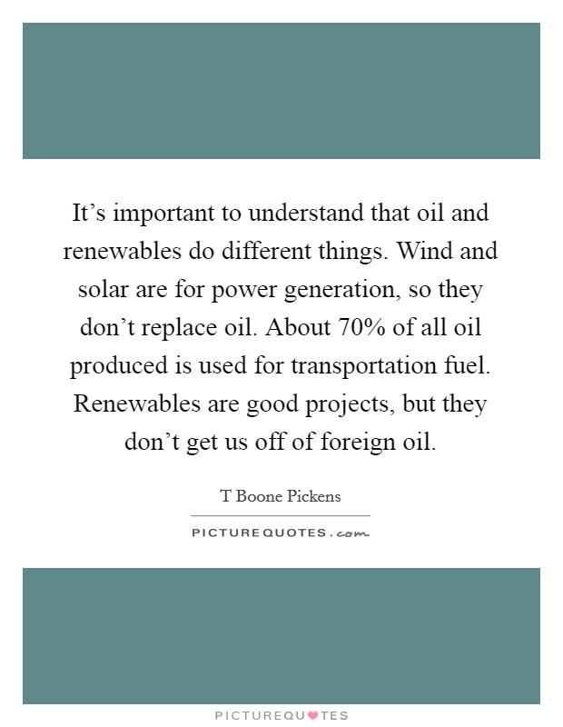 It's important to understand that oil and renewables do different things. Wind and solar are for power generation, so they don't replace oil. About 70% of all oil produced is used for transportation fuel. Renewables are good projects, but they don't get us off of foreign oil Picture Quote #1