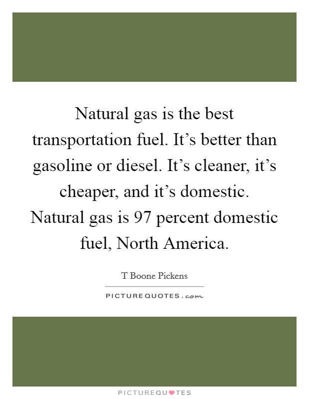 Natural gas is the best transportation fuel. It's better than gasoline or diesel. It's cleaner, it's cheaper, and it's domestic. Natural gas is 97 percent domestic fuel, North America Picture Quote #1