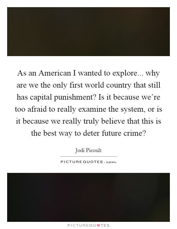 As an American I wanted to explore... why are we the only first world country that still has capital punishment? Is it because we're too afraid to really examine the system, or is it because we really truly believe that this is the best way to deter future crime? Picture Quote #1