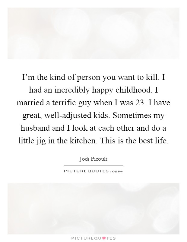 I'm the kind of person you want to kill. I had an incredibly happy childhood. I married a terrific guy when I was 23. I have great, well-adjusted kids. Sometimes my husband and I look at each other and do a little jig in the kitchen. This is the best life Picture Quote #1