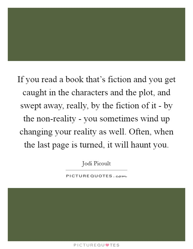 If you read a book that's fiction and you get caught in the characters and the plot, and swept away, really, by the fiction of it - by the non-reality - you sometimes wind up changing your reality as well. Often, when the last page is turned, it will haunt you Picture Quote #1