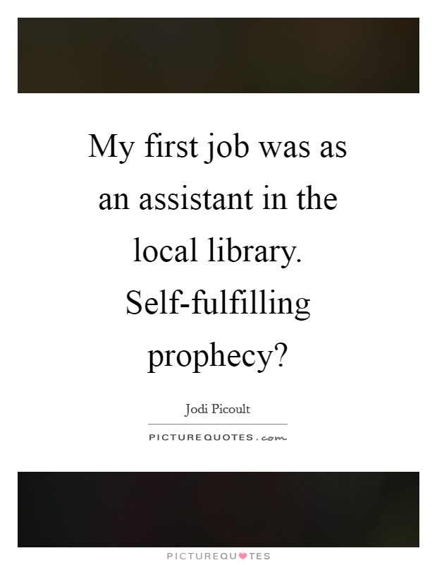 My first job was as an assistant in the local library. Self-fulfilling prophecy? Picture Quote #1