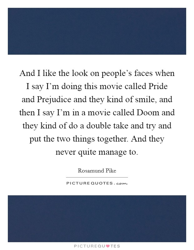 And I like the look on people's faces when I say I'm doing this movie called Pride and Prejudice and they kind of smile, and then I say I'm in a movie called Doom and they kind of do a double take and try and put the two things together. And they never quite manage to Picture Quote #1