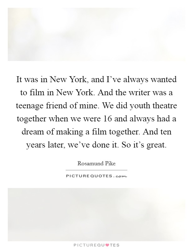 It was in New York, and I've always wanted to film in New York. And the writer was a teenage friend of mine. We did youth theatre together when we were 16 and always had a dream of making a film together. And ten years later, we've done it. So it's great Picture Quote #1