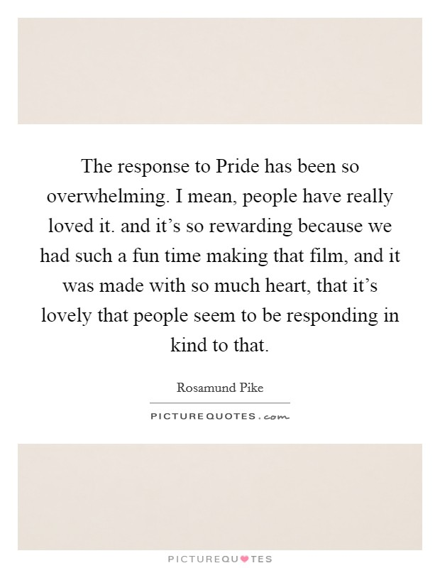 The response to Pride has been so overwhelming. I mean, people have really loved it. and it's so rewarding because we had such a fun time making that film, and it was made with so much heart, that it's lovely that people seem to be responding in kind to that Picture Quote #1