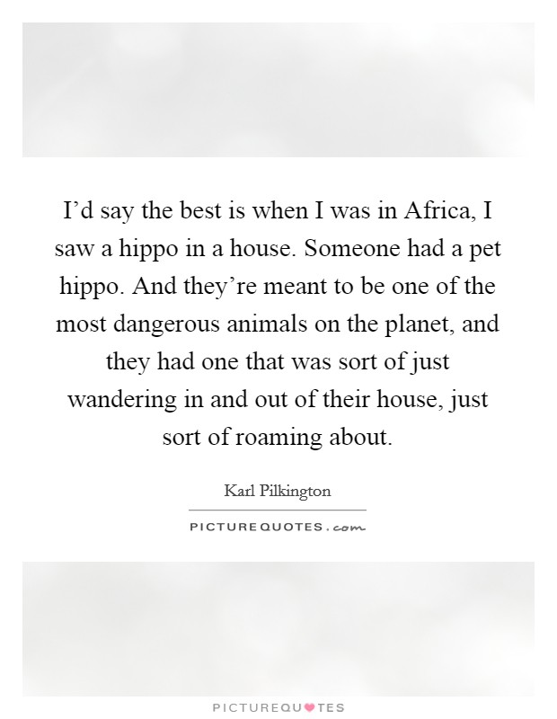 I'd say the best is when I was in Africa, I saw a hippo in a house. Someone had a pet hippo. And they're meant to be one of the most dangerous animals on the planet, and they had one that was sort of just wandering in and out of their house, just sort of roaming about Picture Quote #1
