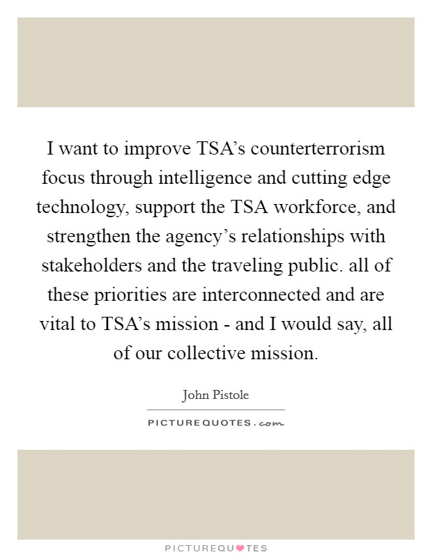 I want to improve TSA's counterterrorism focus through intelligence and cutting edge technology, support the TSA workforce, and strengthen the agency's relationships with stakeholders and the traveling public. all of these priorities are interconnected and are vital to TSA's mission - and I would say, all of our collective mission Picture Quote #1