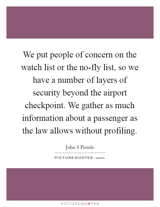 We put people of concern on the watch list or the no-fly list, so we have a number of layers of security beyond the airport checkpoint. We gather as much information about a passenger as the law allows without profiling Picture Quote #1