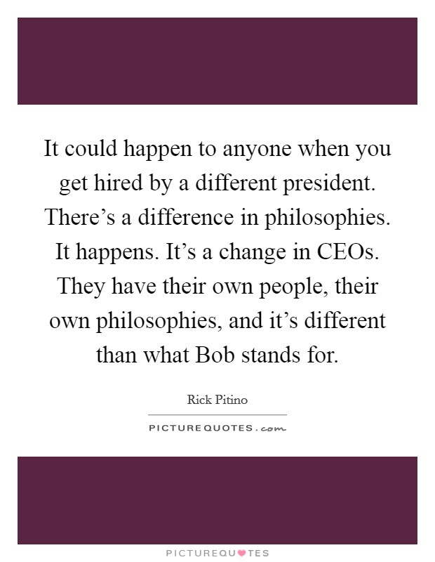 It could happen to anyone when you get hired by a different president. There's a difference in philosophies. It happens. It's a change in CEOs. They have their own people, their own philosophies, and it's different than what Bob stands for Picture Quote #1