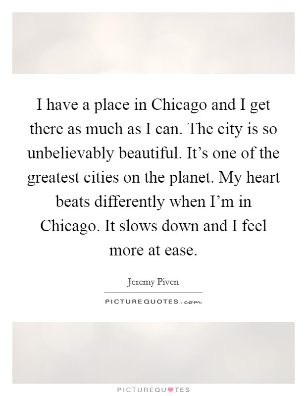I have a place in Chicago and I get there as much as I can. The city is so unbelievably beautiful. It's one of the greatest cities on the planet. My heart beats differently when I'm in Chicago. It slows down and I feel more at ease Picture Quote #1