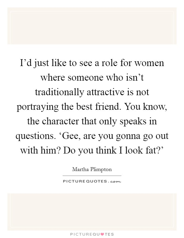 I'd just like to see a role for women where someone who isn't traditionally attractive is not portraying the best friend. You know, the character that only speaks in questions. 'Gee, are you gonna go out with him? Do you think I look fat?' Picture Quote #1