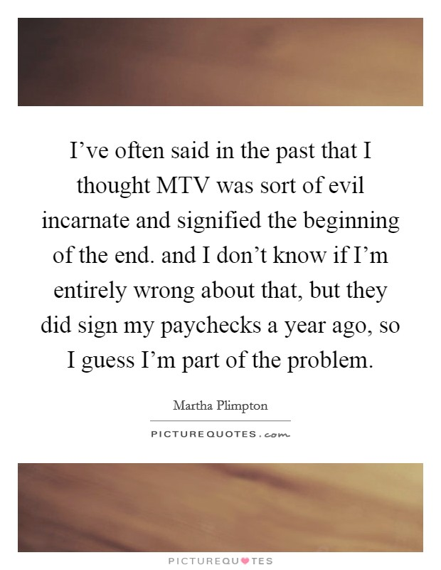 I've often said in the past that I thought MTV was sort of evil incarnate and signified the beginning of the end. and I don't know if I'm entirely wrong about that, but they did sign my paychecks a year ago, so I guess I'm part of the problem Picture Quote #1