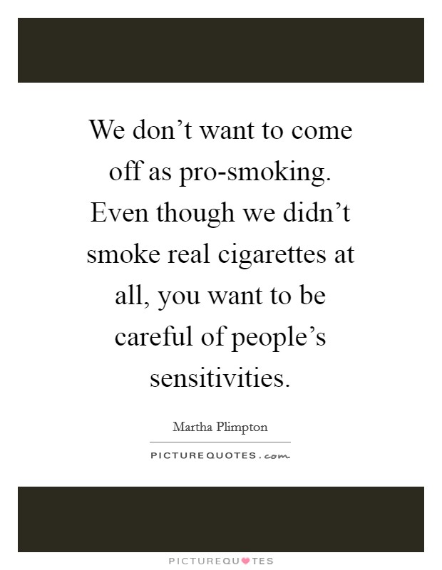 We don't want to come off as pro-smoking. Even though we didn't smoke real cigarettes at all, you want to be careful of people's sensitivities Picture Quote #1