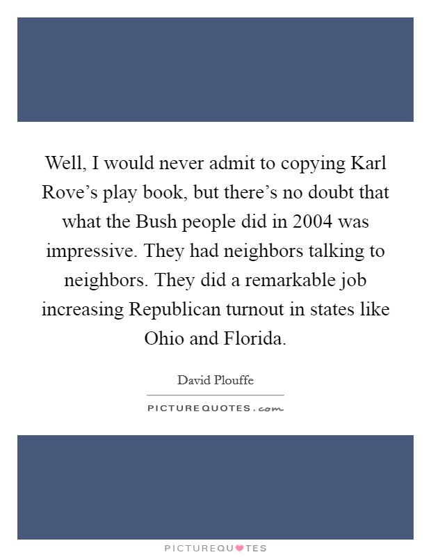 Well, I would never admit to copying Karl Rove's play book, but there's no doubt that what the Bush people did in 2004 was impressive. They had neighbors talking to neighbors. They did a remarkable job increasing Republican turnout in states like Ohio and Florida Picture Quote #1