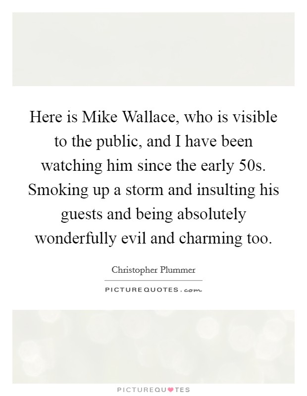 Here is Mike Wallace, who is visible to the public, and I have been watching him since the early  50s. Smoking up a storm and insulting his guests and being absolutely wonderfully evil and charming too Picture Quote #1