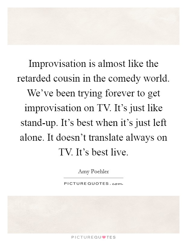 Improvisation is almost like the retarded cousin in the comedy world. We've been trying forever to get improvisation on TV. It's just like stand-up. It's best when it's just left alone. It doesn't translate always on TV. It's best live Picture Quote #1