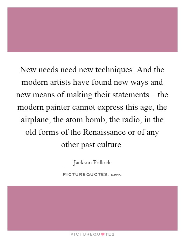 New needs need new techniques. And the modern artists have found new ways and new means of making their statements... the modern painter cannot express this age, the airplane, the atom bomb, the radio, in the old forms of the Renaissance or of any other past culture Picture Quote #1