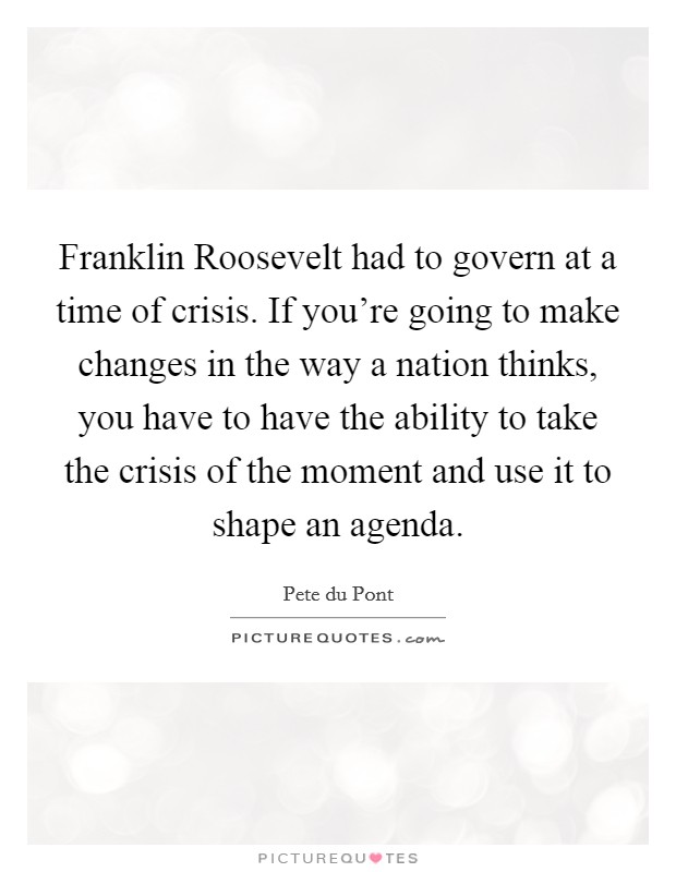 Franklin Roosevelt had to govern at a time of crisis. If you're going to make changes in the way a nation thinks, you have to have the ability to take the crisis of the moment and use it to shape an agenda Picture Quote #1