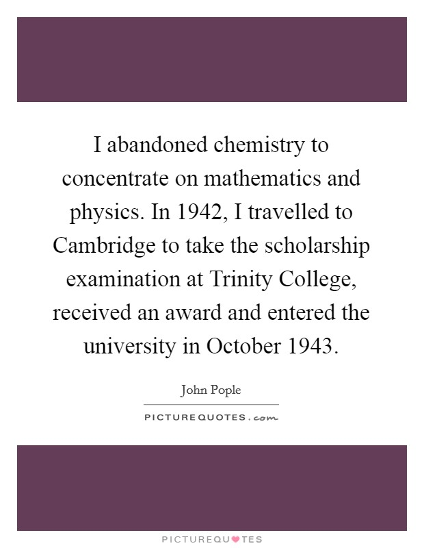 I abandoned chemistry to concentrate on mathematics and physics. In 1942, I travelled to Cambridge to take the scholarship examination at Trinity College, received an award and entered the university in October 1943 Picture Quote #1