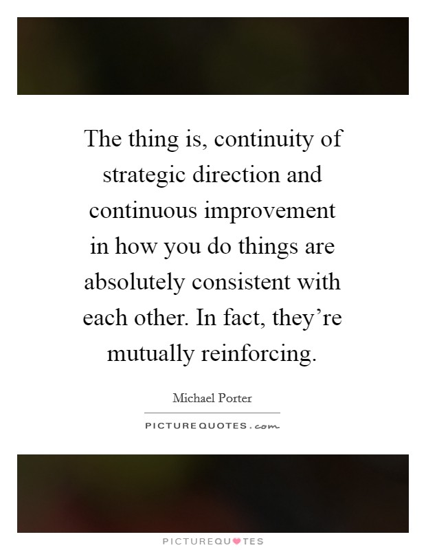 The thing is, continuity of strategic direction and continuous improvement in how you do things are absolutely consistent with each other. In fact, they're mutually reinforcing Picture Quote #1