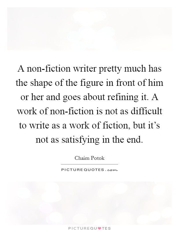 A non-fiction writer pretty much has the shape of the figure in front of him or her and goes about refining it. A work of non-fiction is not as difficult to write as a work of fiction, but it's not as satisfying in the end Picture Quote #1