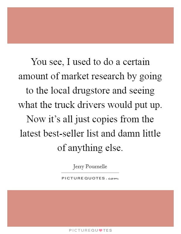 You see, I used to do a certain amount of market research by going to the local drugstore and seeing what the truck drivers would put up. Now it's all just copies from the latest best-seller list and damn little of anything else Picture Quote #1