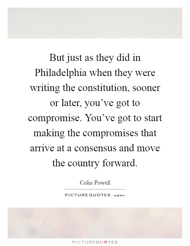 But just as they did in Philadelphia when they were writing the constitution, sooner or later, you've got to compromise. You've got to start making the compromises that arrive at a consensus and move the country forward Picture Quote #1