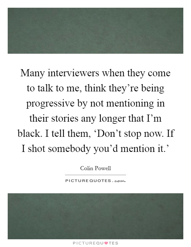 Many interviewers when they come to talk to me, think they're being progressive by not mentioning in their stories any longer that I'm black. I tell them, 'Don't stop now. If I shot somebody you'd mention it.' Picture Quote #1
