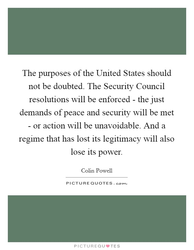 The purposes of the United States should not be doubted. The Security Council resolutions will be enforced - the just demands of peace and security will be met - or action will be unavoidable. And a regime that has lost its legitimacy will also lose its power Picture Quote #1