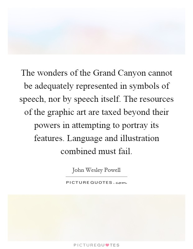 The wonders of the Grand Canyon cannot be adequately represented in symbols of speech, nor by speech itself. The resources of the graphic art are taxed beyond their powers in attempting to portray its features. Language and illustration combined must fail Picture Quote #1