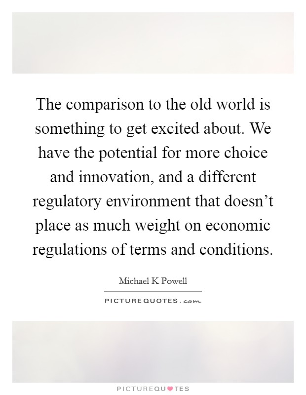The comparison to the old world is something to get excited about. We have the potential for more choice and innovation, and a different regulatory environment that doesn't place as much weight on economic regulations of terms and conditions Picture Quote #1