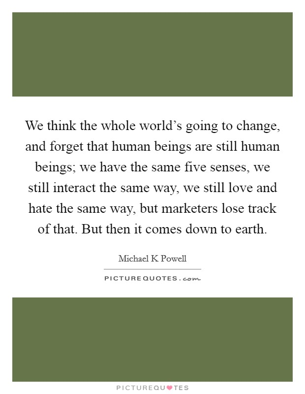 We think the whole world's going to change, and forget that human beings are still human beings; we have the same five senses, we still interact the same way, we still love and hate the same way, but marketers lose track of that. But then it comes down to earth Picture Quote #1
