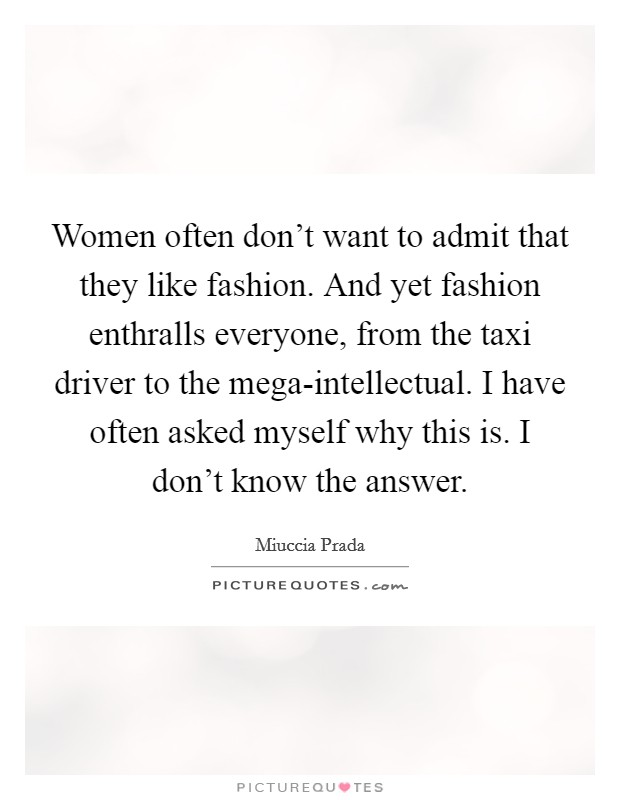 Women often don't want to admit that they like fashion. And yet fashion enthralls everyone, from the taxi driver to the mega-intellectual. I have often asked myself why this is. I don't know the answer Picture Quote #1