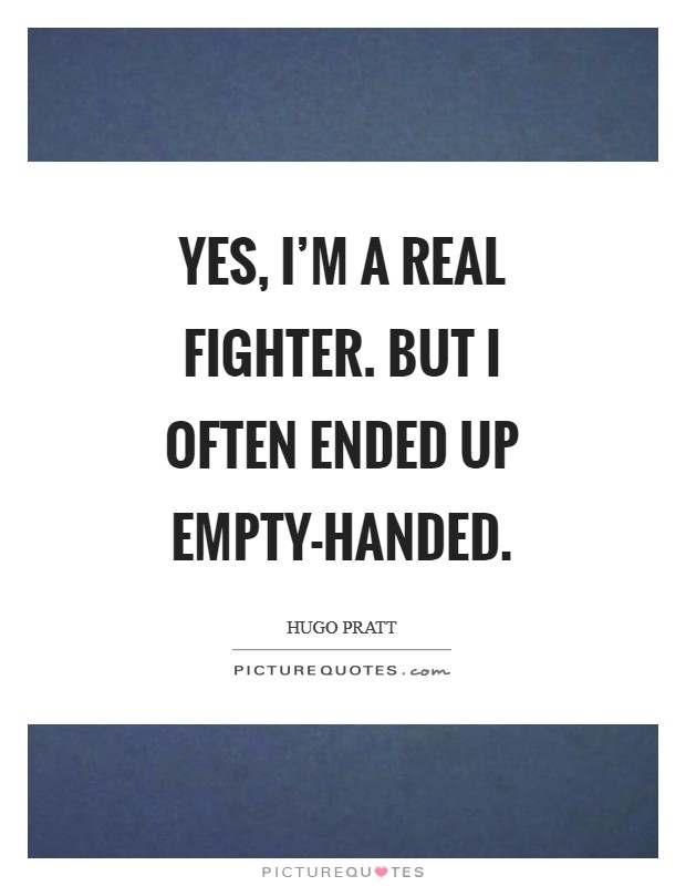 Yes, I'm a real fighter. But I often ended up empty-handed Picture Quote #1
