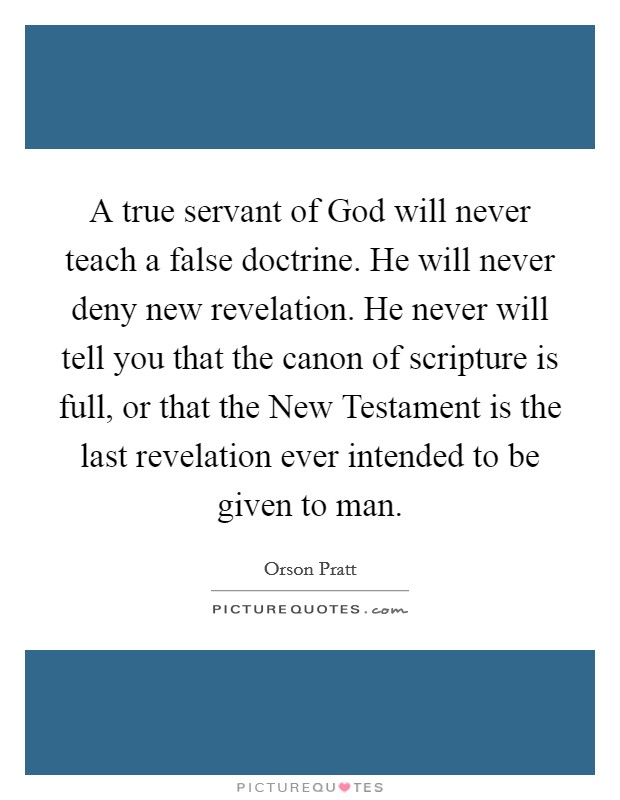 A true servant of God will never teach a false doctrine. He will never deny new revelation. He never will tell you that the canon of scripture is full, or that the New Testament is the last revelation ever intended to be given to man Picture Quote #1