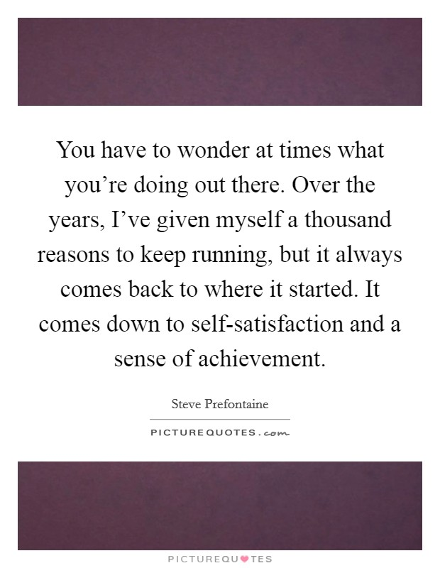 You have to wonder at times what you're doing out there. Over the years, I've given myself a thousand reasons to keep running, but it always comes back to where it started. It comes down to self-satisfaction and a sense of achievement Picture Quote #1
