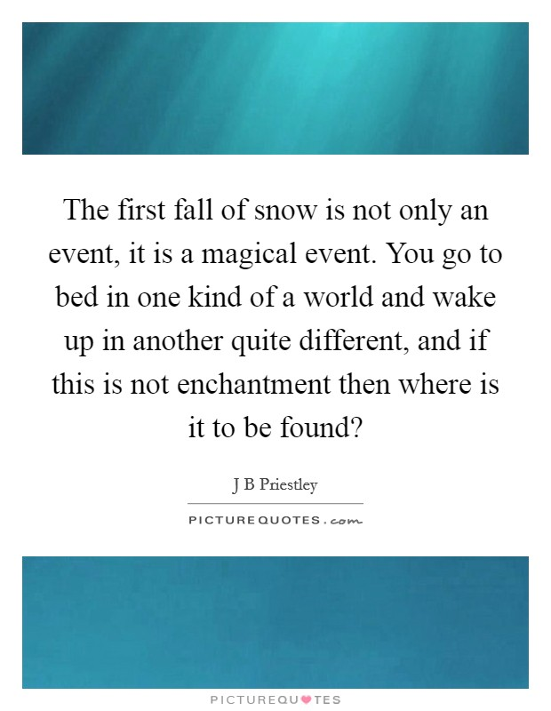 The first fall of snow is not only an event, it is a magical event. You go to bed in one kind of a world and wake up in another quite different, and if this is not enchantment then where is it to be found? Picture Quote #1