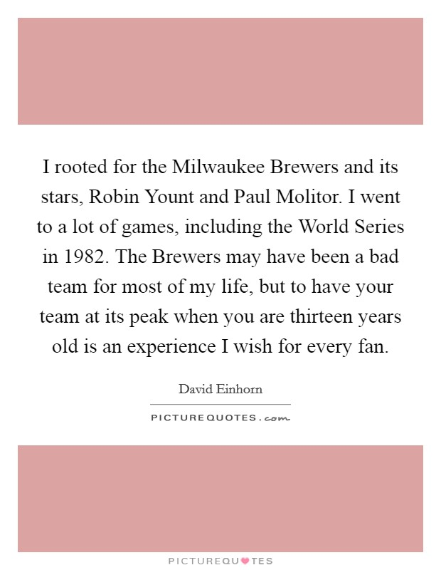 I rooted for the Milwaukee Brewers and its stars, Robin Yount and Paul Molitor. I went to a lot of games, including the World Series in 1982. The Brewers may have been a bad team for most of my life, but to have your team at its peak when you are thirteen years old is an experience I wish for every fan Picture Quote #1
