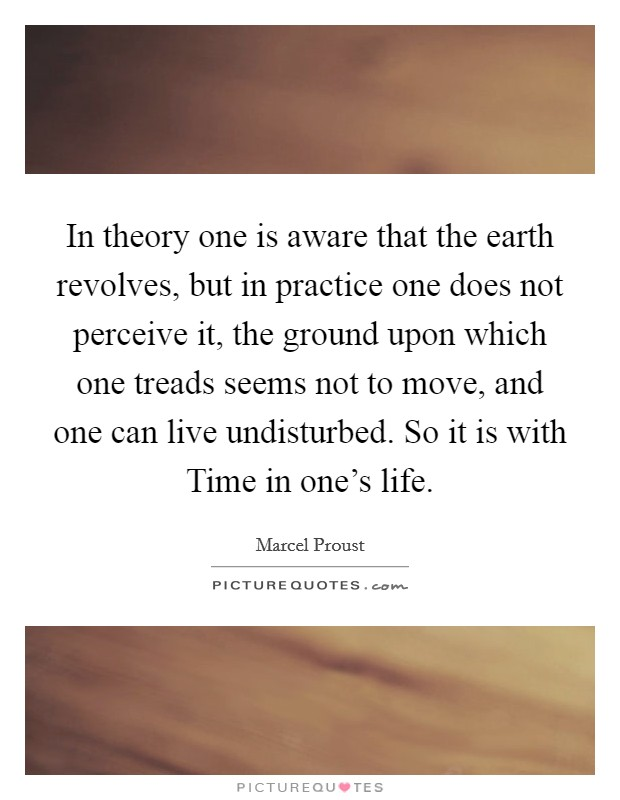 In theory one is aware that the earth revolves, but in practice one does not perceive it, the ground upon which one treads seems not to move, and one can live undisturbed. So it is with Time in one's life Picture Quote #1