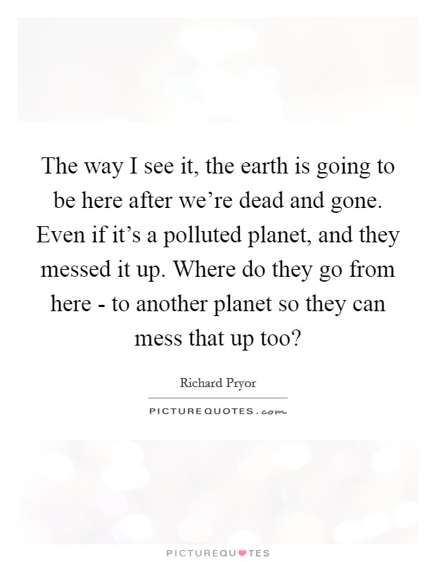 The way I see it, the earth is going to be here after we're dead and gone. Even if it's a polluted planet, and they messed it up. Where do they go from here - to another planet so they can mess that up too? Picture Quote #1