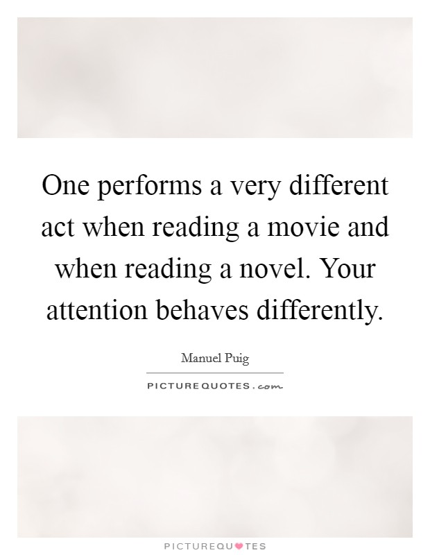 One performs a very different act when reading a movie and when reading a novel. Your attention behaves differently Picture Quote #1