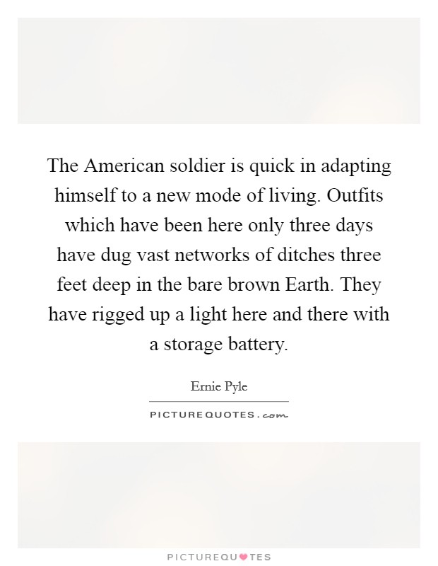 The American soldier is quick in adapting himself to a new mode of living. Outfits which have been here only three days have dug vast networks of ditches three feet deep in the bare brown Earth. They have rigged up a light here and there with a storage battery Picture Quote #1
