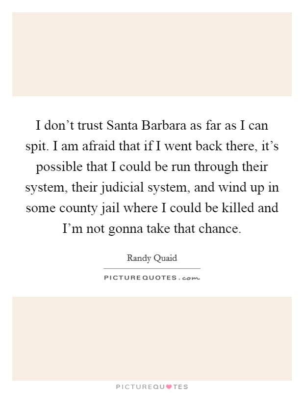 I don't trust Santa Barbara as far as I can spit. I am afraid that if I went back there, it's possible that I could be run through their system, their judicial system, and wind up in some county jail where I could be killed and I'm not gonna take that chance Picture Quote #1
